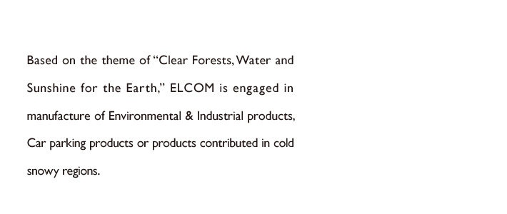 "Based on the theme of ""Clear Forests, Water and Sunshine for the Earth,"" ELCOM is engaged in the manufacturing of environmental & industrial products, products related parking lots or products contributed in a snowy cold region."