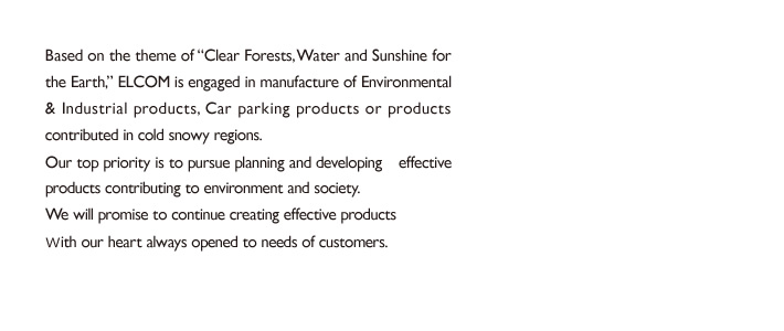 "Based on the theme of ""Clear Forests, Water and Sunshine for the Earth,"" ELCOM is engaged in the manufacturing of environmental & industrial products, products related parking lots or products contributed in a snowy cold region. Our top priority is to pursue planning and developing effective products contributing to environment and society. With our heart always opened to the needs of customers, we will promise to continue creating the products for customer satisfaction."